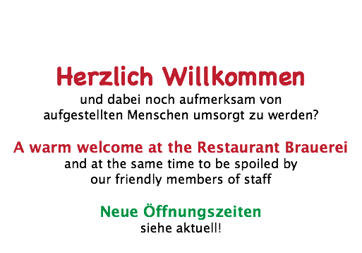 Herzlich Willkommen und dabei noch aufmerksam von aufgestellten Menschen umsorgt zu werden? A warm welcome at the Restaurant Brauerei and at the same time to be spoiled by our friendly members of staff Neue Öffnungszeiten siehe aktuell!